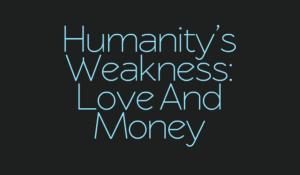 Humanity's Weakness: Love & Money