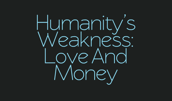 Humanity's Weakness: Love & Money